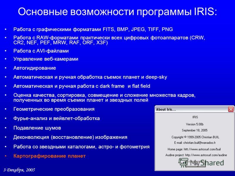 3 Декабря, 2005 7 / 27 Основные возможности программы IRIS: Работа с графическими форматами FITS, BMP, JPEG, TIFF, PNG Работа с RAW-форматами практически всех цифровых фотоаппаратов (CRW, CR2, NEF, PEF, MRW, RAF, ORF, X3F) Работа с AVI-файлами Управл
