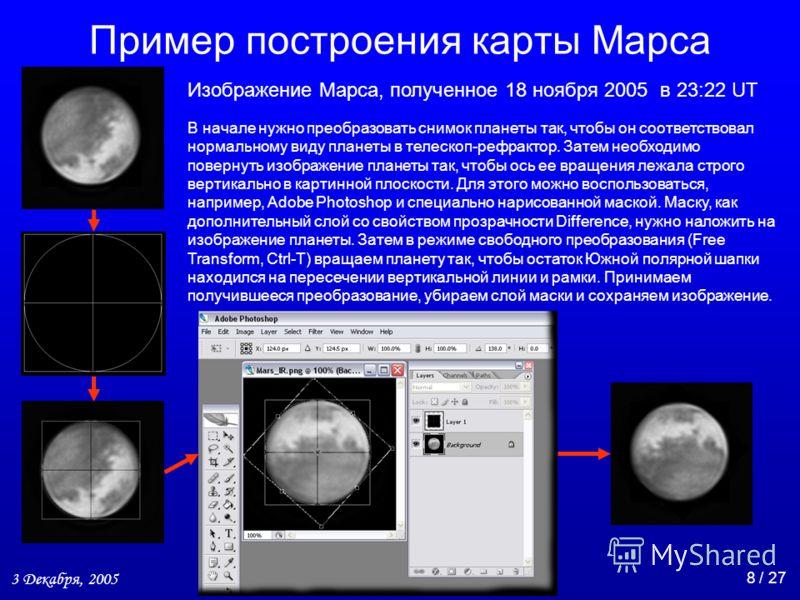3 Декабря, 2005 8 / 27 Пример построения карты Марса Изображение Марса, полученное 18 ноября 2005 в 23:22 UT В начале нужно преобразовать снимок планеты так, чтобы он соответствовал нормальному виду планеты в телескоп-рефрактор. Затем необходимо пове