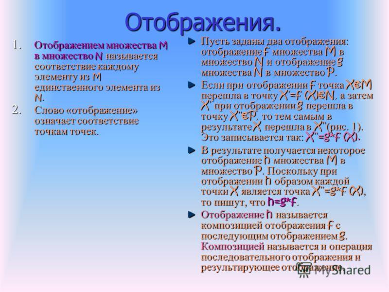 Отображения. Отображения. 1. Отображением множества M в множество N называется соответствие каждому элементу из M единственного элемента из N. 2. Слово «отображение» означает соответствие точкам точек. Пусть заданы два отображения: отображение f множ
