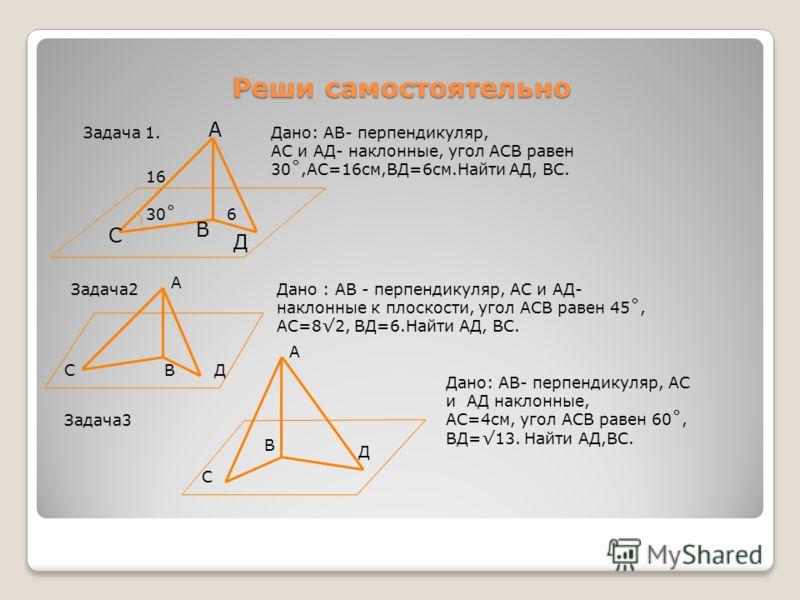 Реши самостоятельно Задача 1. А В Д С 30˚6 16 Дано: АВ- перпендикуляр, АС и АД- наклонные, угол АСВ равен 30˚,АС=16см,ВД=6см.Найти АД, ВС. Задача2 А СДВ Дано : АВ - перпендикуляр, АС и АД- наклонные к плоскости, угол АСВ равен 45˚, АС=82, ВД=6.Найти