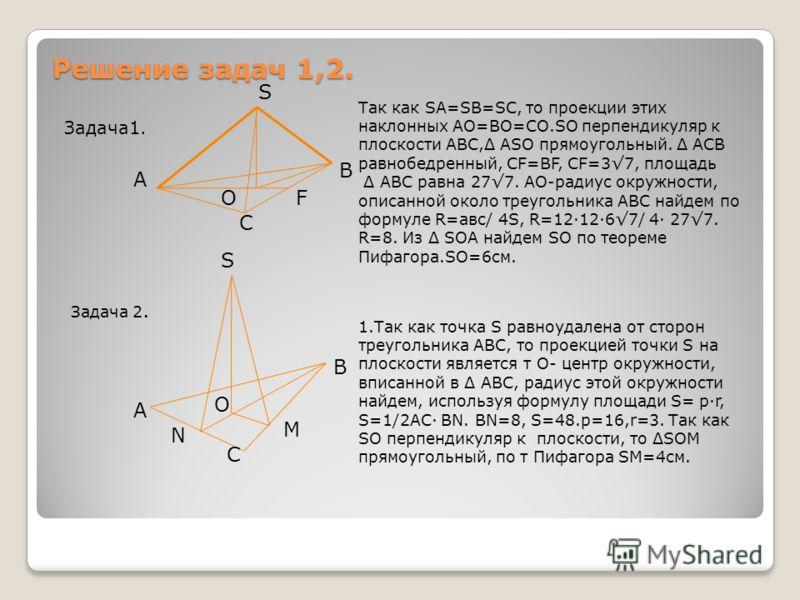 Решение задач 1,2. Задача1. S А В С О Так как SА=SВ=SС, то проекции этих наклонных АО=ВО=СО.SО перпендикуляр к плоскости АВС,Δ АSО прямоугольный. Δ АСВ равнобедренный, СF=ВF, СF=37, площадь Δ АВС равна 277. АО-радиус окружности, описанной около треуг