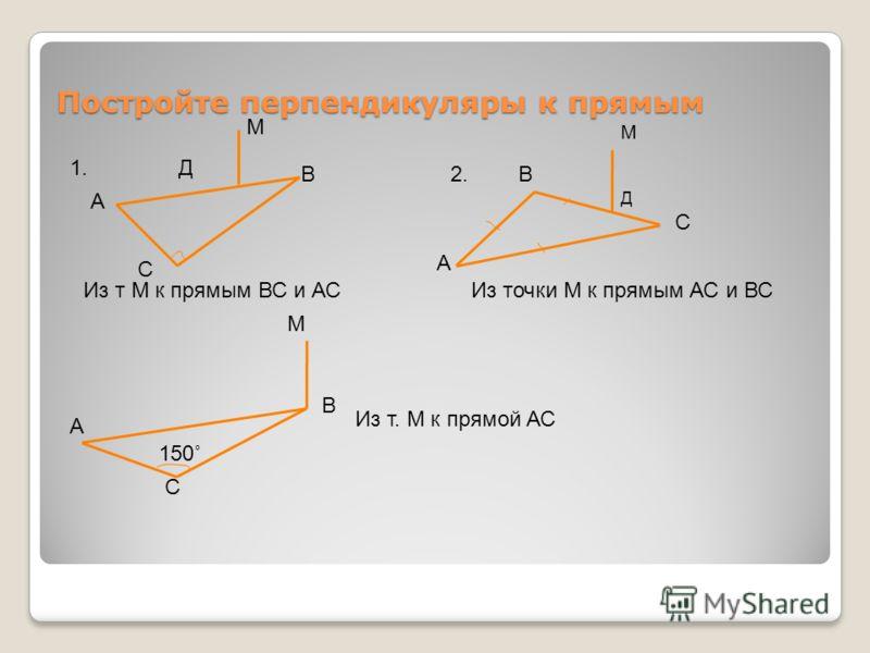 Постройте перпендикуляры к прямым А В С Д М Из т М к прямым ВС и АС 1. А В С Д М Из точки М к прямым АС и ВС 2. В А С М 150˚ Из т. М к прямой АС