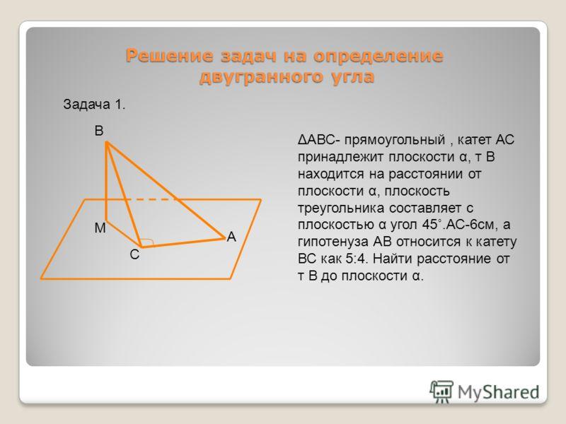 Решение задач на определение двугранного угла В М С А ΔАВС- прямоугольный, катет АС принадлежит плоскости α, т В находится на расстоянии от плоскости α, плоскость треугольника составляет с плоскостью α угол 45˚.АС-6см, а гипотенуза АВ относится к кат