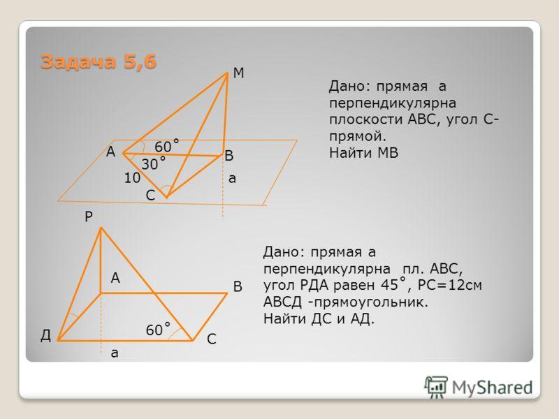Задача 5,6 М 60˚ 30˚ 10а А С В Дано: прямая а перпендикулярна плоскости АВС, угол С- прямой. Найти МВ а В С Д А Р Дано: прямая а перпендикулярна пл. АВС, угол РДА равен 45˚, РС=12см АВСД -прямоугольник. Найти ДС и АД. 60˚