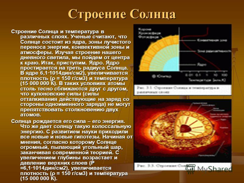Строение Солнца Строение Солнца и температура в различных слоях. Ученые считают, что Солнце состоит из ядра, зоны лучистого переноса энергии, конвективной зоны и атмосферы. Изучая строение нашего дневного светила, мы пойдем от центра к краю. Итак, пр