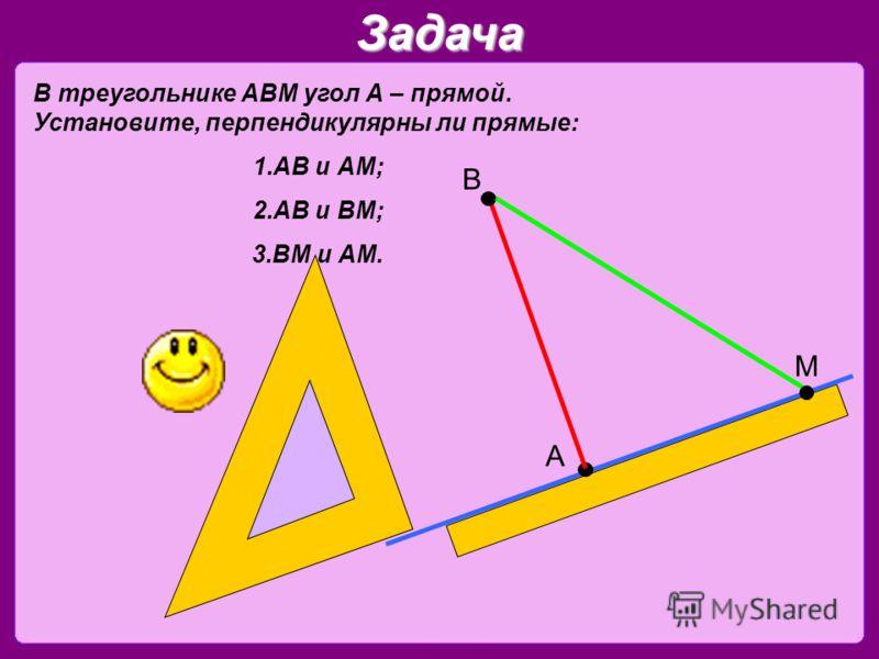 Задача В треугольнике АВМ угол А – прямой. Установите, перпендикулярны ли прямые: 1.АВ и АМ; 2.АВ и ВМ; 3.ВМ и АМ. А В М