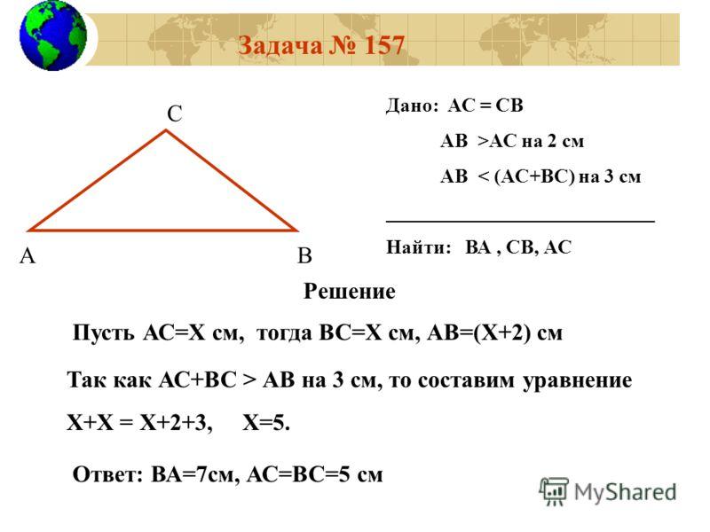 Задача 157 АВ С Дано: АС = СВ АВ >АС на 2 см АВ < (АС+ВC) на 3 см ___________________________ Найти: ВА, СВ, АС Решение Пусть АС=Х см, тогда ВС=Х см, АВ=(Х+2) см Так как АС+ВС > АВ на 3 см, то составим уравнение Х+Х = Х+2+3, Х=5. Ответ: ВА=7см, АС=ВС