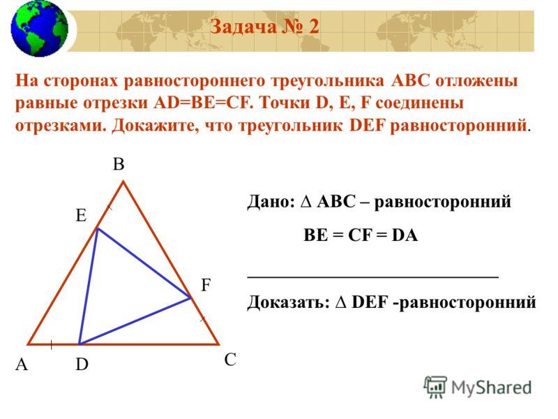 Задача 2 На сторонах равностороннего треугольника АВС отложены равные отрезки АD=ВЕ=CF. Точки D, E, F соединены отрезками. Докажите, что треугольник DEF равносторонний. А В С Е F D Дано: АВС – равносторонний ВЕ = СF = DA ___________________________ Д