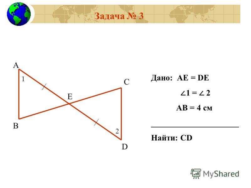 Задача 3 А В С D Е 1 2 Дано: АЕ = DE 1 = 2 АВ = 4 см _____________________ Найти: СD