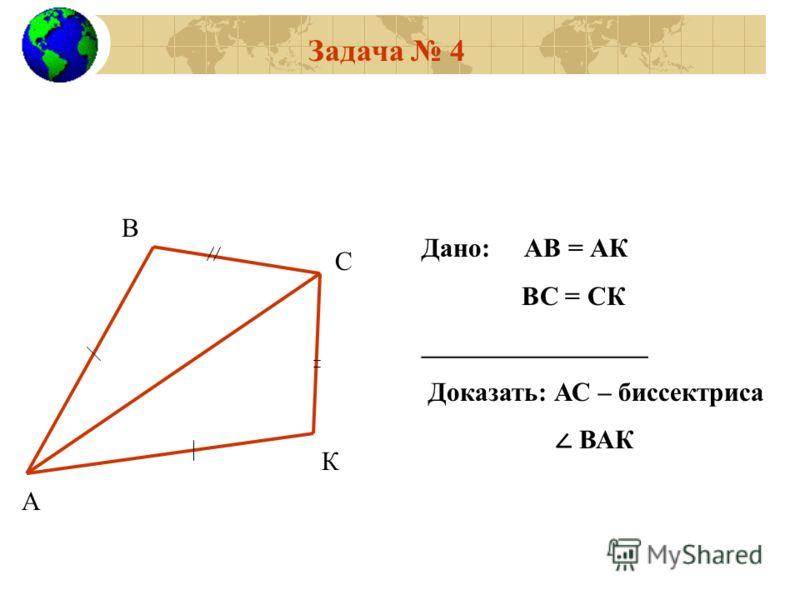 Задача 4 Дано: АВ = АК ВС = СК _________________ Доказать: АС – биссектриса ВАК А В С К