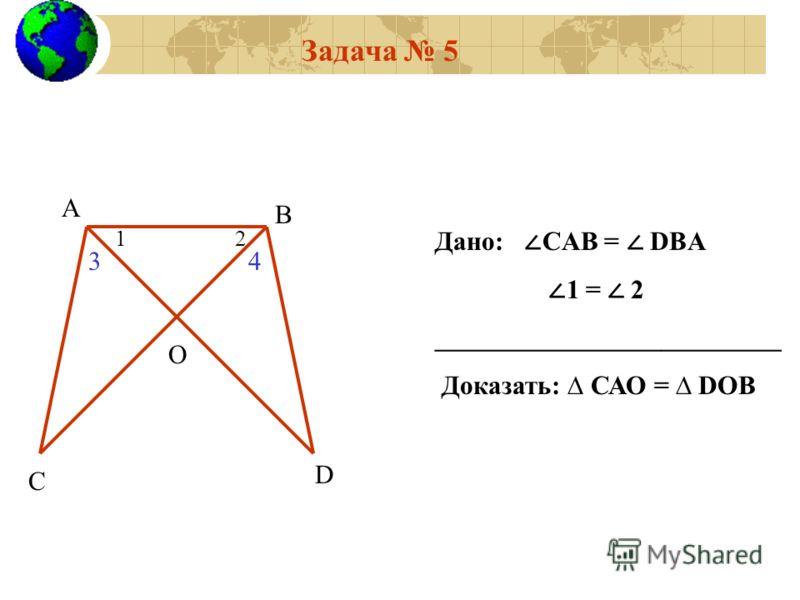 Задача 5 А В С D O 12 Дано: CАВ = DBА 1 = 2 __________________________ Доказать: САО = DОВ 34