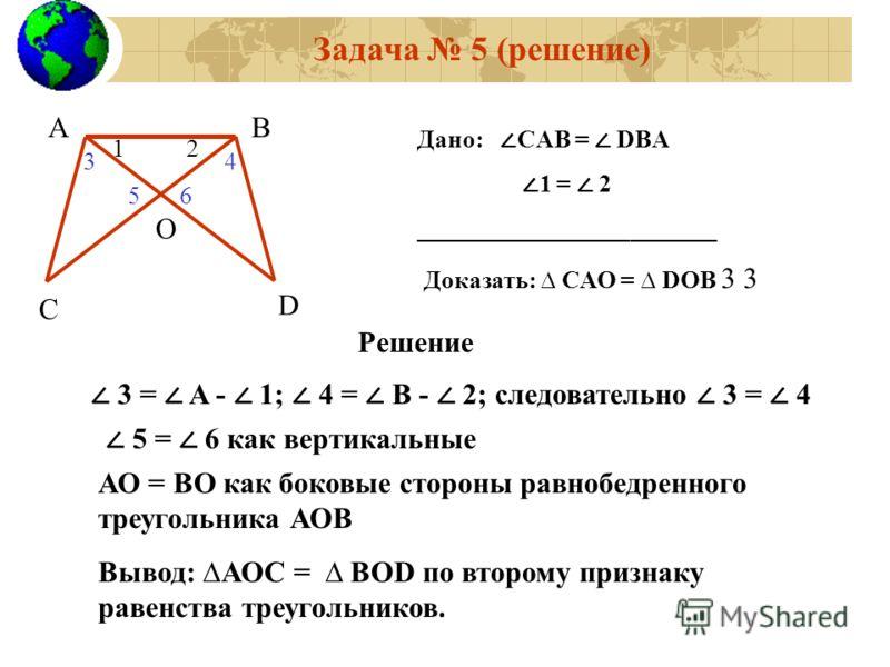 АВ С D O 12 Дано: CАВ = DBА 1 = 2 ________________________ Доказать: САО = DОВ 3 3 Решение Задача 5 (решение) 3 = A - 1; 4 = B - 2; следовательно 3 = 4 5 = 6 как вертикальные АО = ВО как боковые стороны равнобедренного треугольника АОВ Вывод: АОС = В