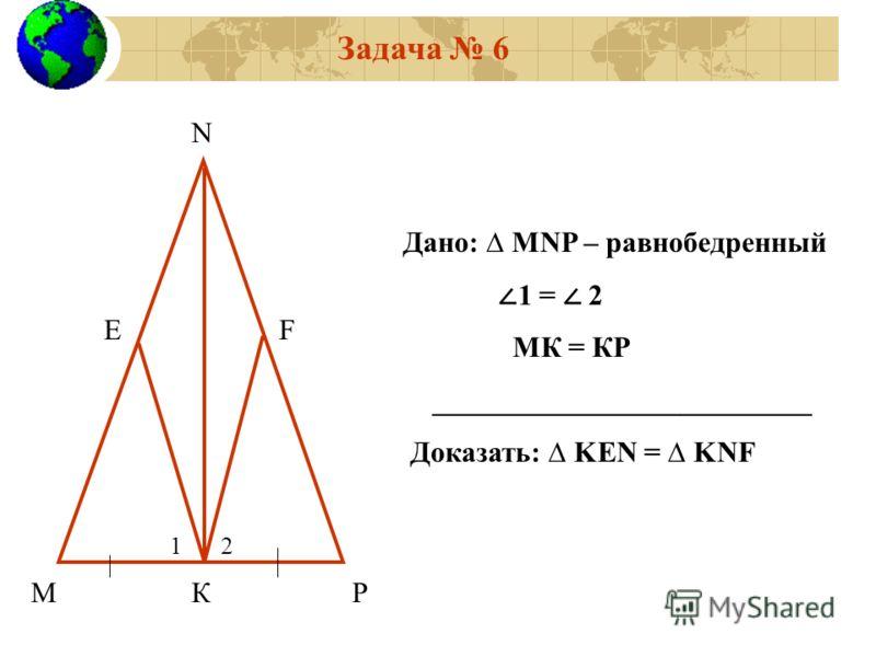 Задача 6 МРК ЕF N Дано: MNP – равнобедренный 1 = 2 МК = КР __________________________ Доказать: KEN = KNF 12
