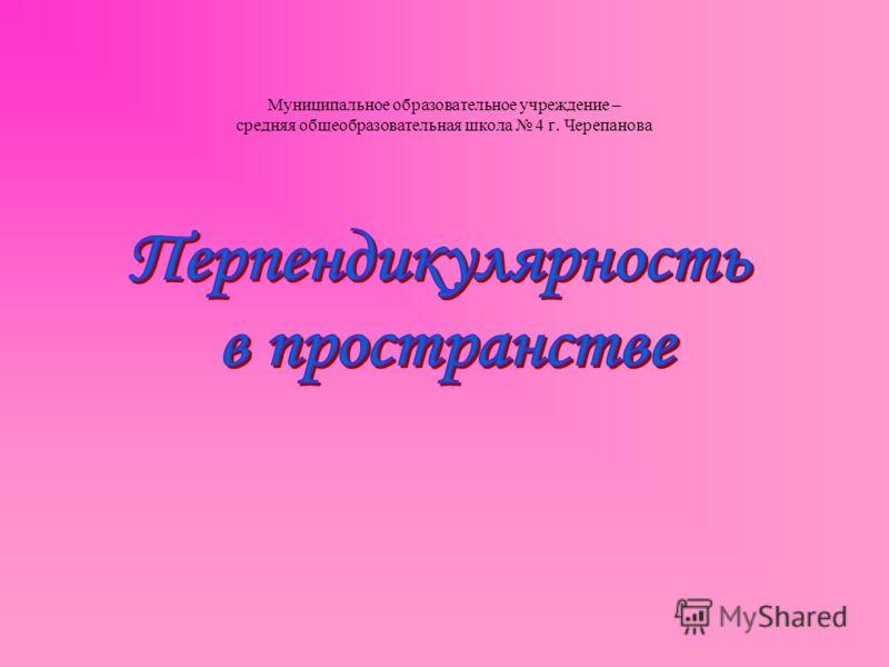 Муниципальное образовательное учреждение – средняя общеобразовательная школа 4 г. Черепанова