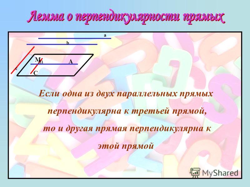a b c mA C M Если одна из двух параллельных прямых перпендикулярна к третьей прямой, то и другая прямая перпендикулярна к этой прямой