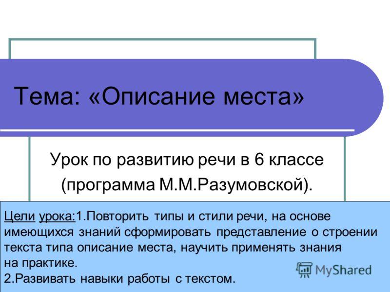 Тема: «Описание места» Урок по развитию речи в 6 классе (программа М.М.Разумовской). Цели урока:1.Повторить типы и стили речи, на основе имеющихся знаний сформировать представление о строении текста типа описание места, научить применять знания на пр