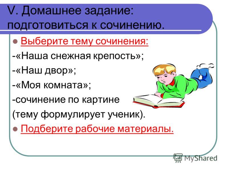 V. Домашнее задание: подготовиться к сочинению. Выберите тему сочинения: -«Наша снежная крепость»; -«Наш двор»; -«Моя комната»; -сочинение по картине (тему формулирует ученик). Подберите рабочие материалы.
