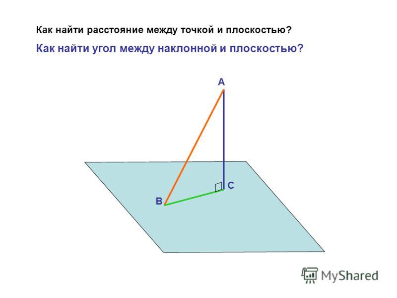 А В С Как найти расстояние между точкой и плоскостью? Как найти угол между наклонной и плоскостью?