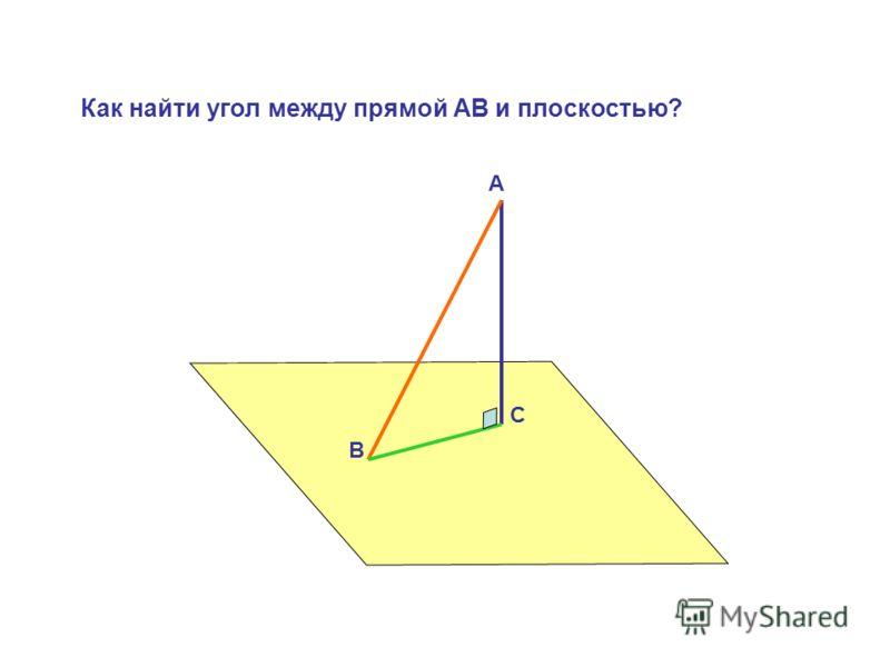А В С Как найти угол между прямой АВ и плоскостью?