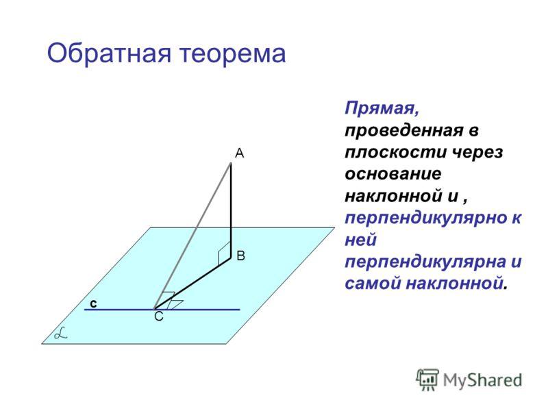 А В С с Прямая, проведенная в плоскости через основание наклонной и, перпендикулярно к ней перпендикулярна и самой наклонной. Обратная теорема
