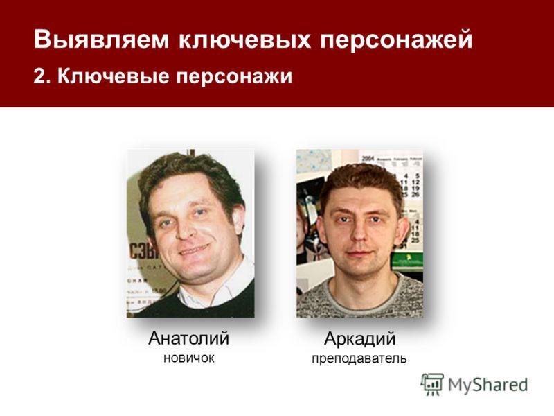 Выявляем ключевых персонажей 2. Ключевые персонажи Анатолий новичок Аркадий преподаватель
