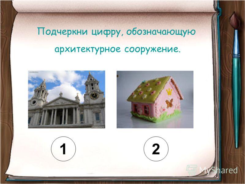 Подчеркни цифру, обозначающую архитектурное сооружение. 12