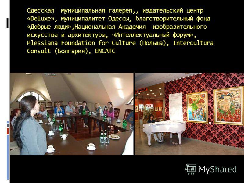 Одесская муниципальная галерея,, издательский центр «Deluxe», муниципалитет Одессы, благотворительный фонд «Добрые люди»,Национальная Академия изобразительного искусства и архитектуры, «Интеллектуальный форум», Plessiana Foundation for Culture (Польш