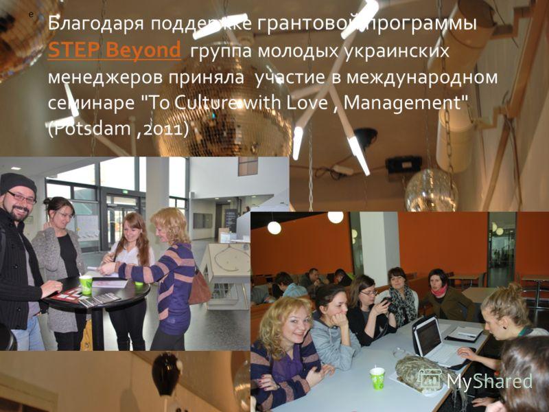 Благодаря поддержке грантовой программы STEP Beyond группа молодых украинских менеджеров приняла участие в международном семинаре To Culture with Love, Management (Potsdam,2011) STEP Beyond e