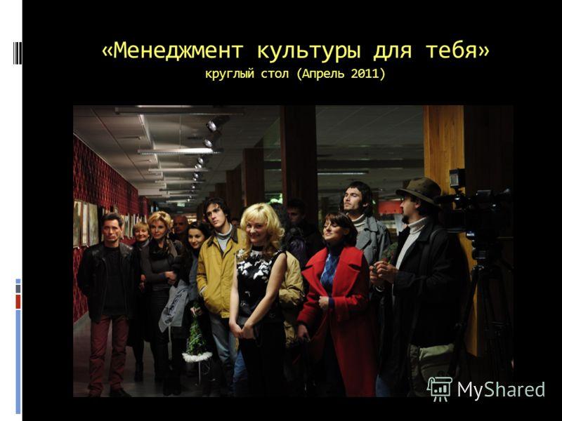 «Менеджмент культуры для тебя» круглый стол (Апрель 2011)