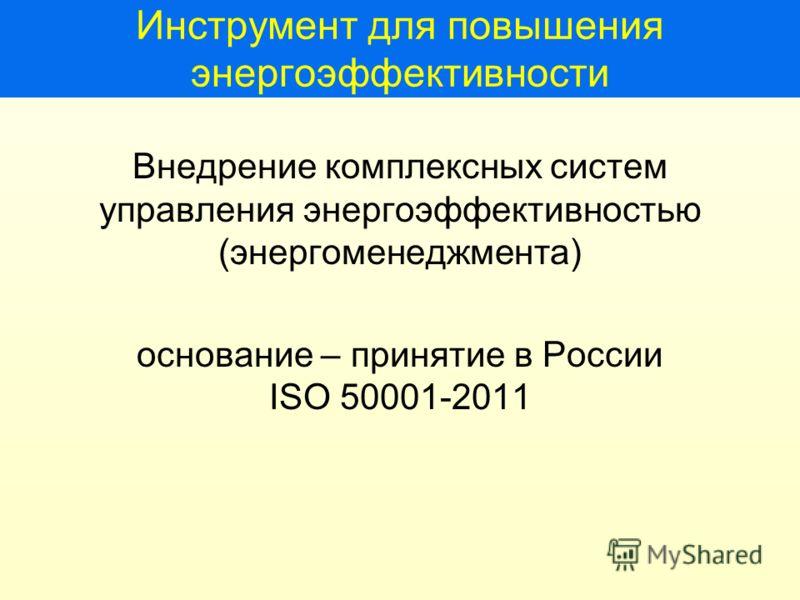 Инструмент для повышения энергоэффективности Внедрение комплексных систем управления энергоэффективностью (энергоменеджмента) основание – принятие в России ISO 50001-2011