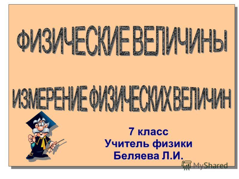 7 класс Учитель физики Беляева Л.И.