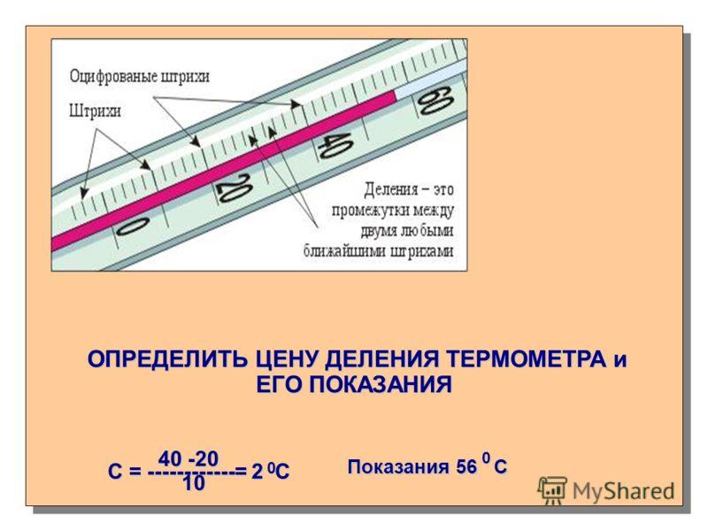 ОПРЕДЕЛИТЬ ЦЕНУ ДЕЛЕНИЯ ТЕРМОМЕТРА и ЕГО ПОКАЗАНИЯ ОПРЕДЕЛИТЬ ЦЕНУ ДЕЛЕНИЯ ТЕРМОМЕТРА и ЕГО ПОКАЗАНИЯ С = ------------= 2 С 40 -20 10 10 0 Показания 56 С 0