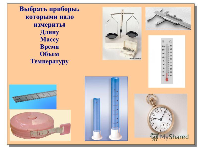 Выбрать приборы, которыми надо измерить : ДлинуМассуВремяОбъемТемпературу