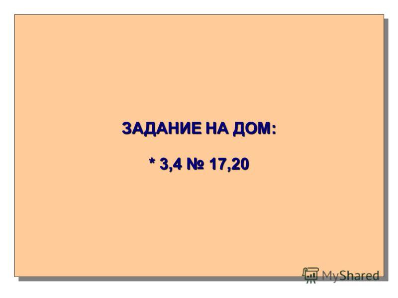 ЗАДАНИЕ НА ДОМ: * 3,4 17,20 ЗАДАНИЕ НА ДОМ: * 3,4 17,20
