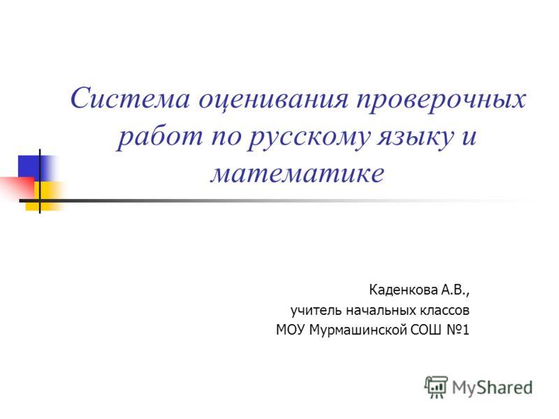 Система оценивания проверочных работ по русскому языку и математике Каденкова А.В., учитель начальных классов МОУ Мурмашинской СОШ 1