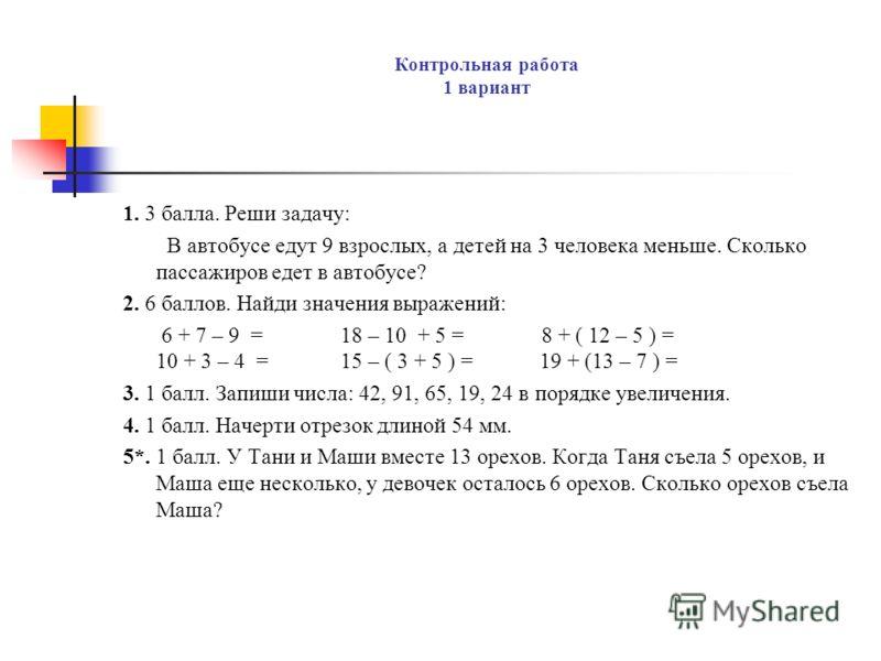 Контрольная работа 1 вариант 1. 3 балла. Реши задачу: В автобусе едут 9 взрослых, а детей на 3 человека меньше. Сколько пассажиров едет в автобусе? 2. 6 баллов. Найди значения выражений: 6 + 7 – 9 = 18 – 10 + 5 = 8 + ( 12 – 5 ) = 10 + 3 – 4 = 15 – (