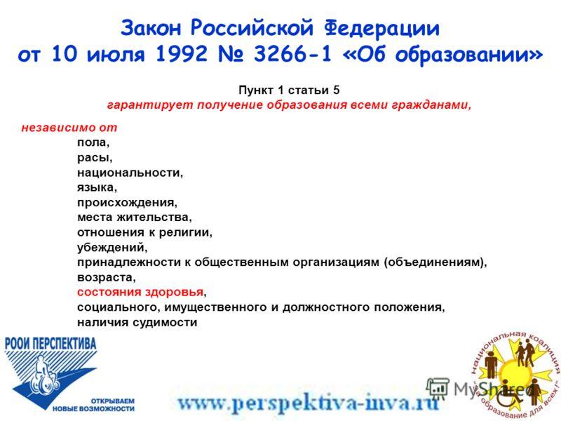 Закон Российской Федерации от 10 июля 1992 3266-1 «Об образовании» Пункт 1 статьи 5 гарантирует получение образования всеми гражданами, независимо от пола, расы, национальности, языка, происхождения, места жительства, отношения к религии, убеждений,