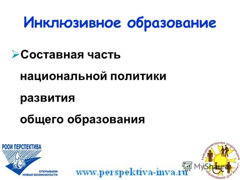 Составная часть национальной политики развития общего образования Инклюзивное образование