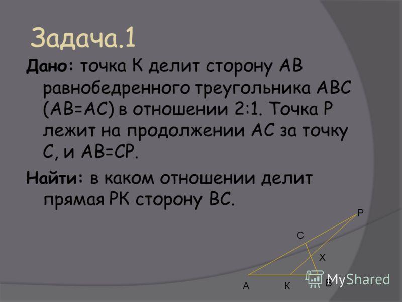 Задача.1 Дано: точка К делит сторону АВ равнобедренного треугольника АВС (АВ=АС) в отношении 2:1. Точка Р лежит на продолжении АС за точку С, и АВ=СР. Найти: в каком отношении делит прямая РК сторону ВС. АК В Х Р С