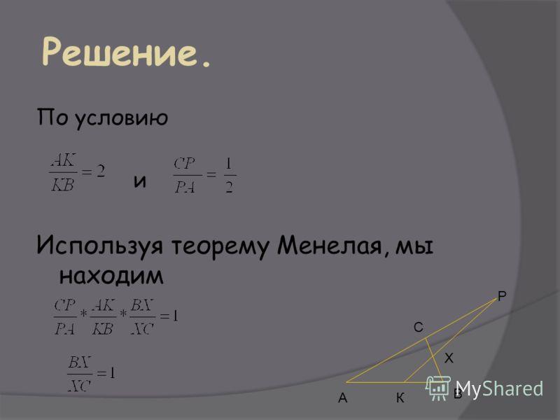Решение. По условию и Используя теорему Менелая, мы находим АК В Х Р С