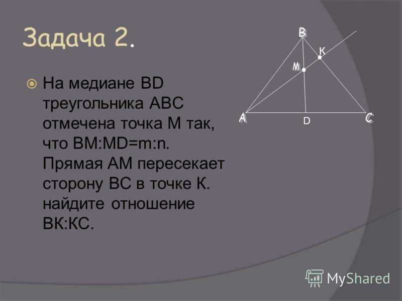Задача 2. На медиане BD треугольника ABC отмечена точка М так, что ВМ:MD=m:n. Прямая АМ пересекает сторону ВС в точке К. найдите отношение ВК:КС. D К