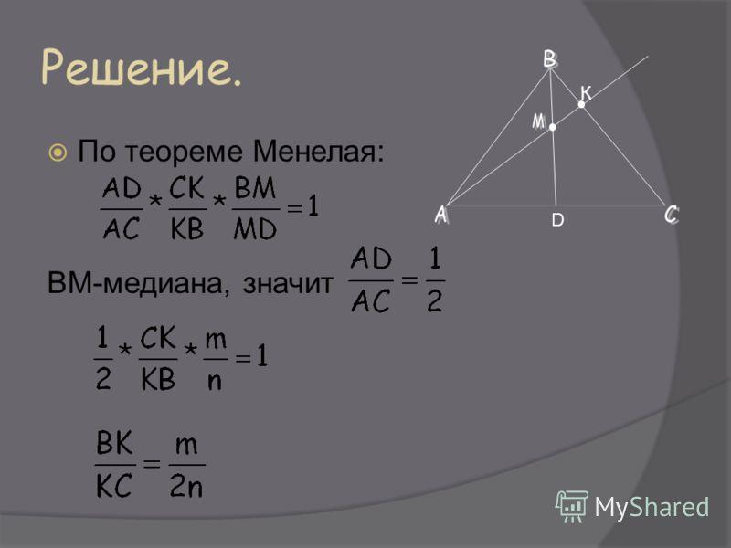 Решение. По теореме Менелая: ВМ-медиана, значит D К