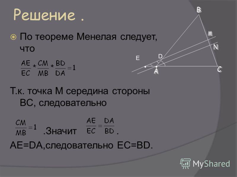 Решение. По теореме Менелая следует, что Т.к. точка М середина стороны ВС, следовательно.Значит. АЕ=DA,следовательно ЕС=BD. D Е
