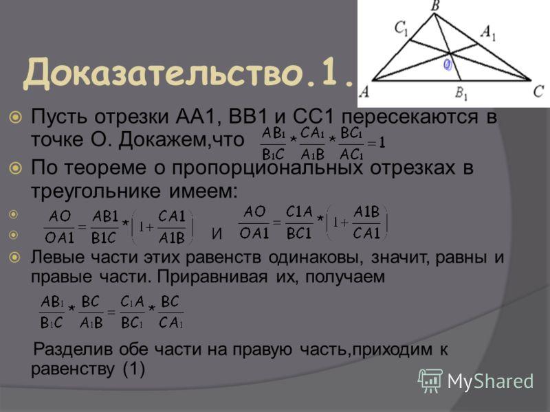 Пусть отрезки АА1, ВВ1 и СС1 пересекаются в точке О. Докажем,что По теореме о пропорциональных отрезках в треугольнике имеем: И Левые части этих равенств одинаковы, значит, равны и правые части. Приравнивая их, получаем Разделив обе части на правую ч