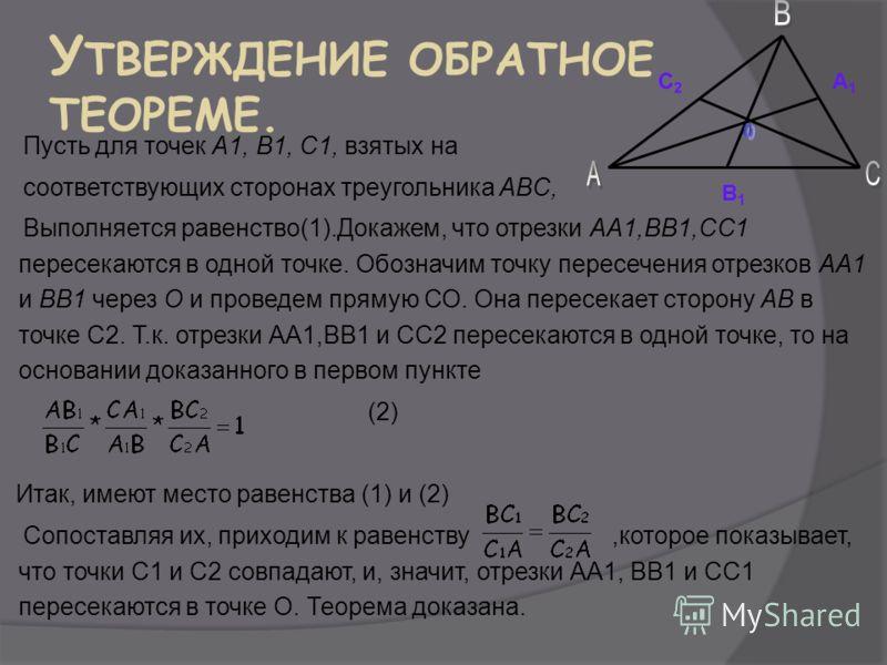 У ТВЕРЖДЕНИЕ ОБРАТНОЕ ТЕОРЕМЕ. Пусть для точек А1, В1, С1, взятых на соответствующих сторонах треугольника ABC, Выполняется равенство(1).Докажем, что отрезки АА1,BB1,СС1 пересекаются в одной точке. Обозначим точку пересечения отрезков АА1 и ВВ1 через