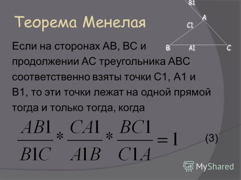 Теорема Менелая Если на сторонах АВ, ВС и продолжении АС треугольника АВС соответственно взяты точки С1, А1 и В1, то эти точки лежат на одной прямой тогда и только тогда, когда (3)