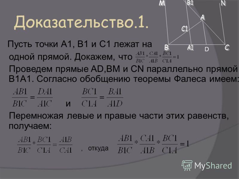 Доказательство.1. Пусть точки А1, В1 и С1 лежат на одной прямой. Докажем, что Проведем прямые AD,BM и CN параллельно прямой В1А1. Согласно обобщению теоремы Фалеса имеем: и Перемножая левые и правые части этих равенств, получаем:, откуда D