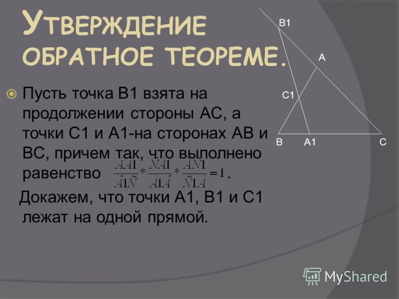 У ТВЕРЖДЕНИЕ ОБРАТНОЕ ТЕОРЕМЕ. Пусть точка В1 взята на продолжении стороны АС, а точки С1 и А1-на сторонах АВ и ВС, причем так, что выполнено равенство. Докажем, что точки А1, В1 и С1 лежат на одной прямой. А ВСА1А1 С1 В1