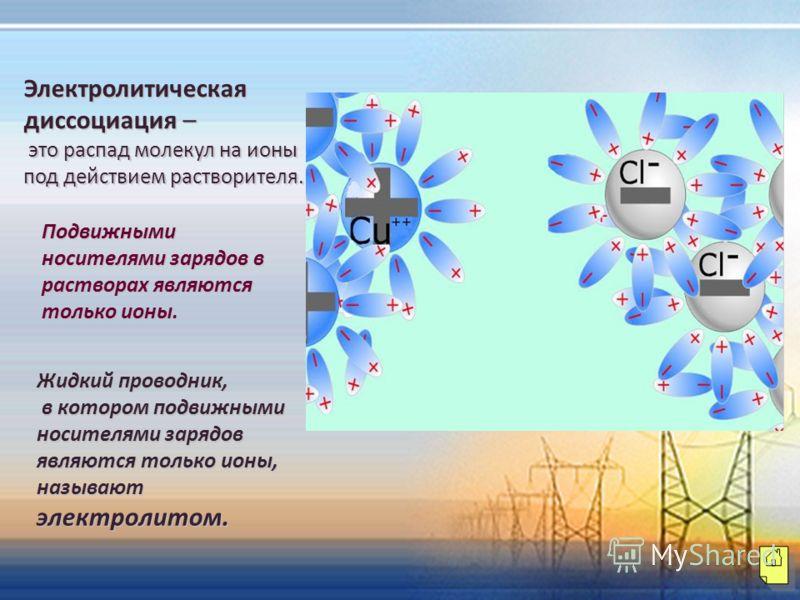 Электролитическая диссоциация – это распад молекул на ионы под действием растворителя. это распад молекул на ионы под действием растворителя. Подвижными носителями зарядов в растворах являются только ионы. Жидкий проводник, в котором подвижными носит