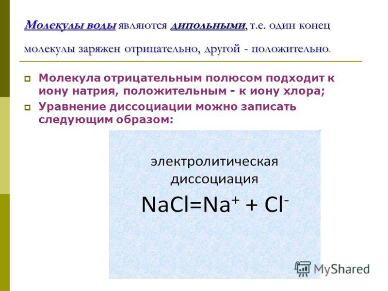 Молекулы воды являются дипольными, т.е. один конец молекулы заряжен отрицательно, другой - положительно Молекулы воды являются дипольными, т.е. один конец молекулы заряжен отрицательно, другой - положительно. Молекула отрицательным полюсом подходит к